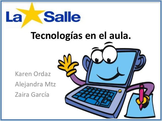 Tecnologías en el aula. Karen Ordaz Alejandra Mtz Zaira García