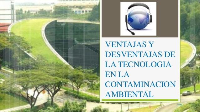 VENTAJAS Y DESVENTAJAS DE LA TECNOLOGIA EN LA CONTAMINACION AMBIENTAL