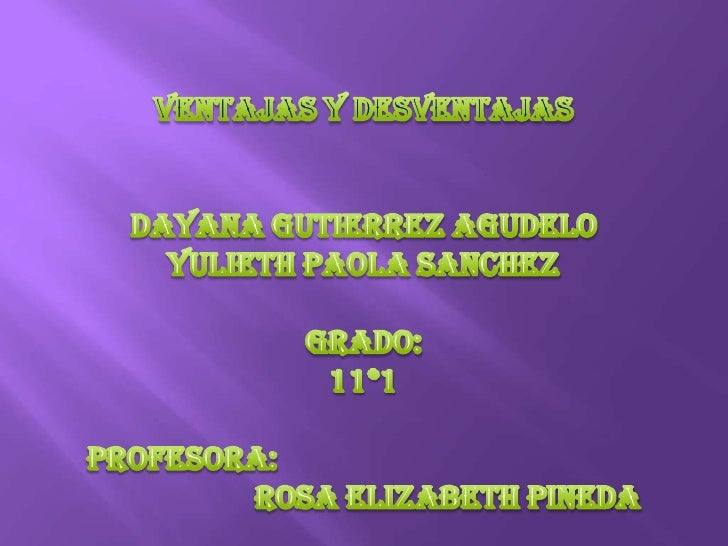 VENTAJAS Y DESVENTAJAS<br />DAYANA GUTIERREZ AGUDELO<br />YULIETH PAOLA SANCHEZ<br />GRADO:<br />11*1<br />PROFESORA: <br ...