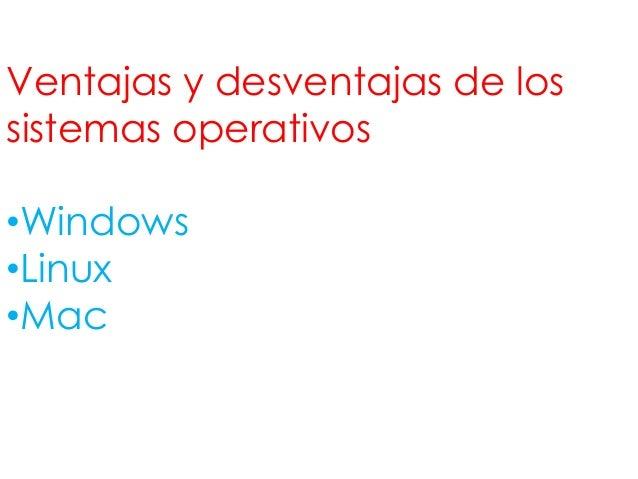 Ventajas y desventajas de lossistemas operativos•Windows•Linux•Mac
