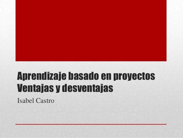 Aprendizaje basado en proyectos Ventajas y desventajas Isabel Castro