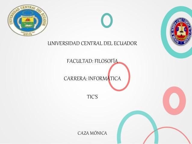 UNIVERSIDAD CENTRAL DEL ECUADOR FACULTAD: FILOSOFÍA CARRERA: INFORMÁTICA TIC'S CAZA MÓNICA