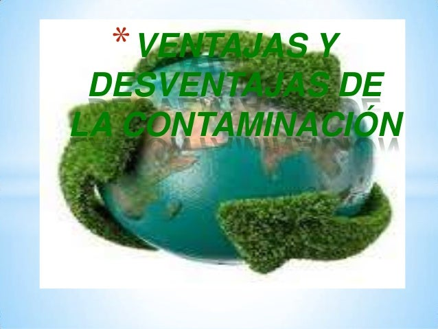 * VENTAJAS Y DESVENTAJAS DE LA CONTAMINACIÓN