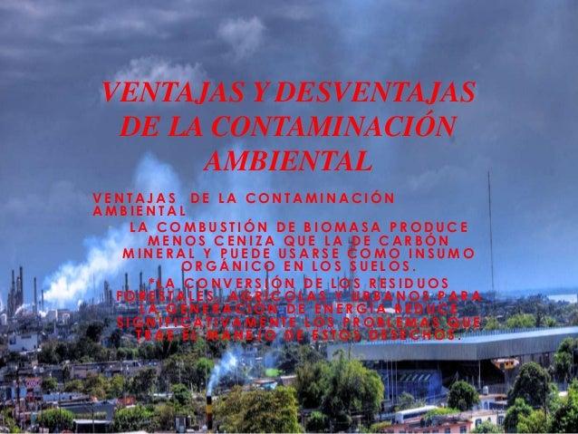 VENTAJAS Y DESVENTAJAS DE LA CONTAMINACIÓN AMBIENTAL VENTAJAS DE LA CONTAMINACIÓN AMBIENTAL • LA COMBUSTIÓN DE BIOMASA PRO...