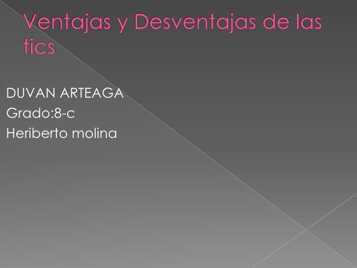 Ventajas y Desventajas de las tics<br />DUVAN ARTEAGA<br />Grado:8-c<br />Heriberto molina<br />