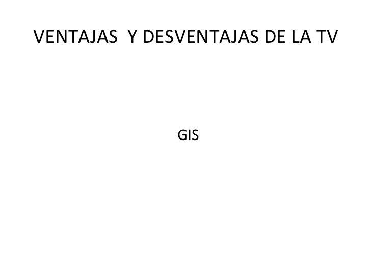 VENTAJAS  Y DESVENTAJAS DE LA TV <ul><li>GIS </li></ul>
