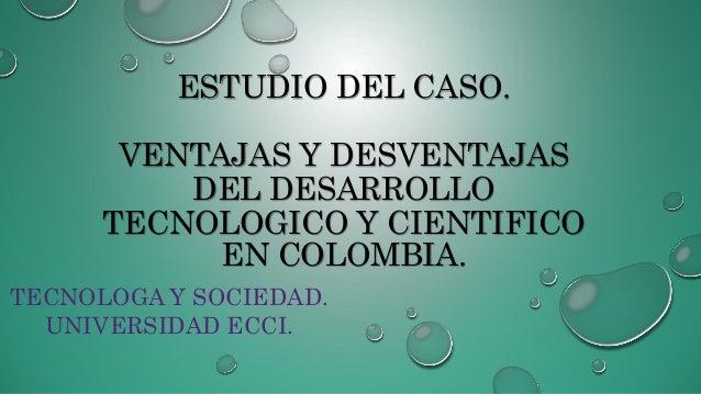ESTUDIO DEL CASO. VENTAJAS Y DESVENTAJAS DEL DESARROLLO TECNOLOGICO Y CIENTIFICO EN COLOMBIA. TECNOLOGA Y SOCIEDAD. UNIVER...