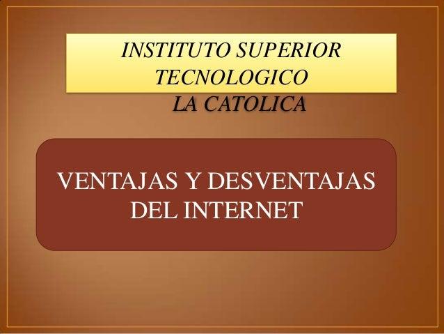 VENTAJAS Y DESVENTAJAS DEL INTERNET INSTITUTO SUPERIOR TECNOLOGICO LA CATOLICA