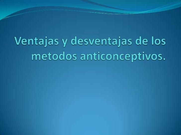 Ventajas y desventajas de los metodos anticonceptivos.<br />