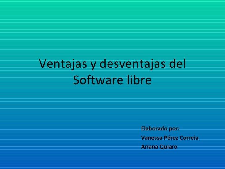 Ventajas y desventajas del Software libre Elaborado por: Vanessa Pérez Correia Ariana Quiaro