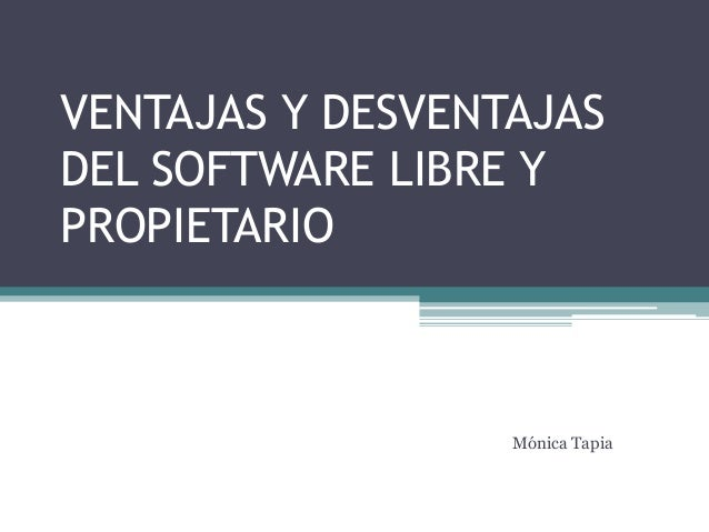 VENTAJAS Y DESVENTAJAS DEL SOFTWARE LIBRE Y PROPIETARIO Mónica Tapia