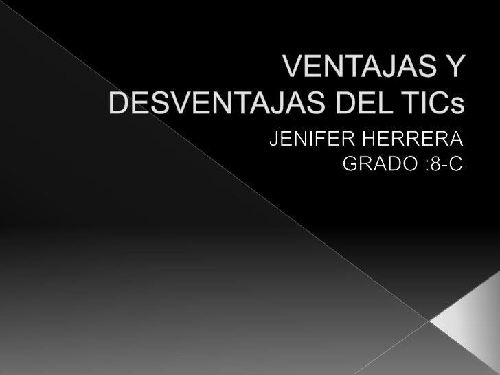 VENTAJAS Y DESVENTAJAS DEL TICs<br />JENIFER HERRERA<br />GRADO :8-C <br />
