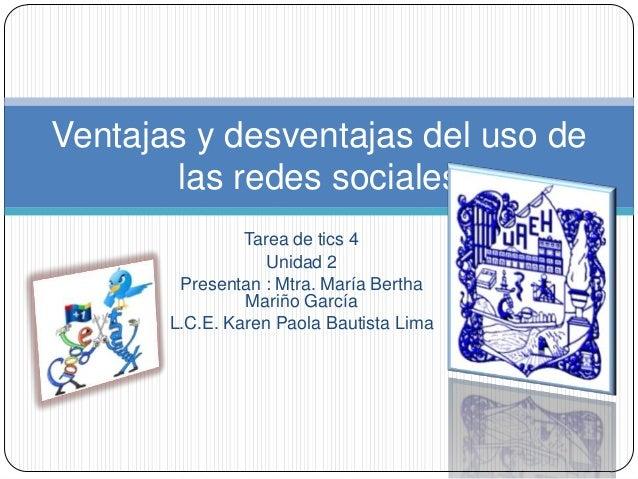 Tarea de tics 4Unidad 2Presentan : Mtra. María BerthaMariño GarcíaL.C.E. Karen Paola Bautista LimaVentajas y desventajas d...