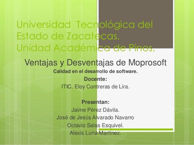 Universidad Tecnológica delEstado de Zacatecas.Unidad Académica de Pinos. Ventajas y Desventajas de Moprosoft        Calid...