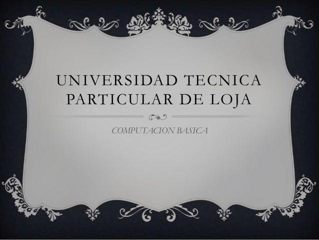 UNIVERSIDAD TECNICA PARTICULAR DE LOJA COMPUTACION BASICA