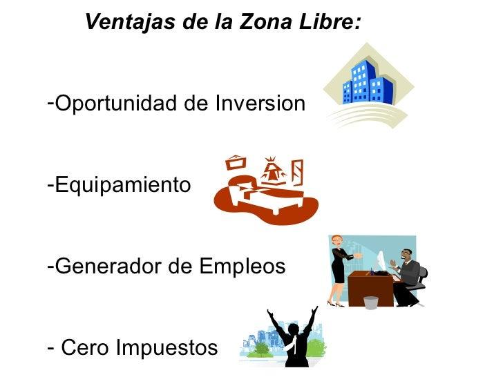 <ul><li>Ventajas de la Zona Libre: </li></ul><ul><li>Oportunidad de Inversion </li></ul><ul><li>Equipamiento </li></ul><ul...