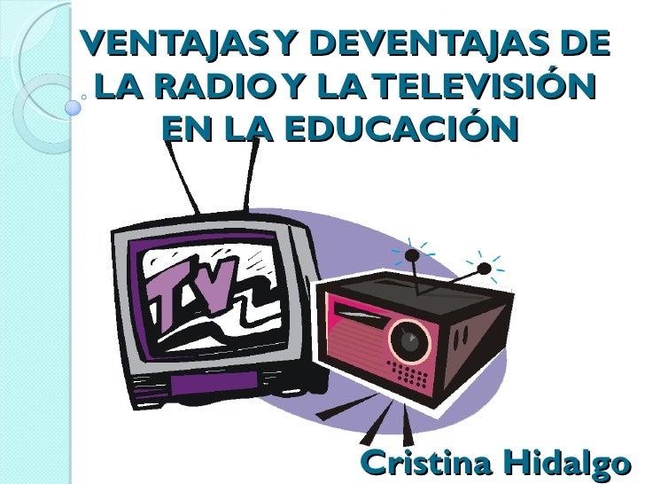 VENTAJAS Y DEVENTAJAS DE LA RADIO Y LA TELEVISIÓN    EN LA EDUCACIÓN             Cristina Hidalgo