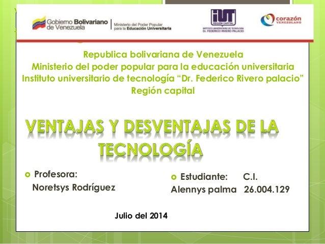 Ventajas y deventajas de la tecnologia  Profesora: Noretsys Rodríguez Republica bolivariana de Venezuela Ministerio del p...