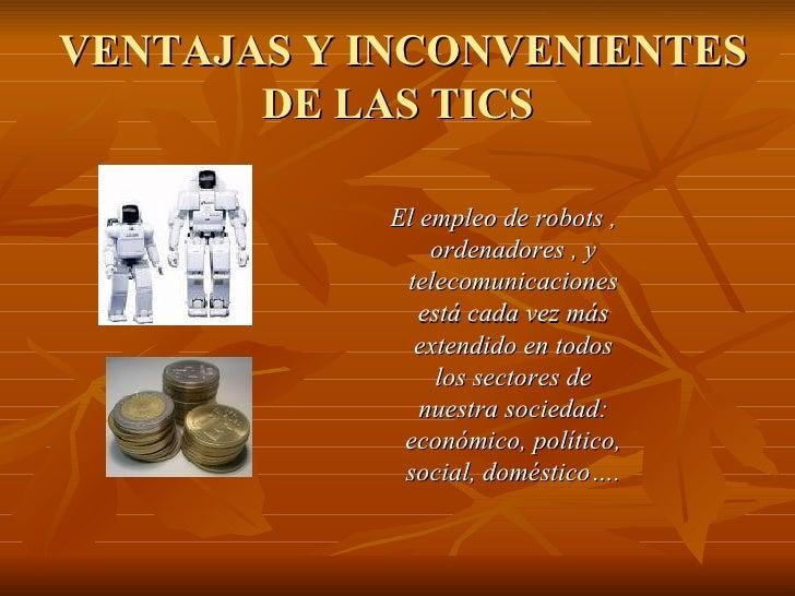 VENTAJAS Y INCONVENIENTES DE LAS TICS <ul><ul><ul><ul><li>El empleo de robots , ordenadores , y telecomunicaciones está ca...