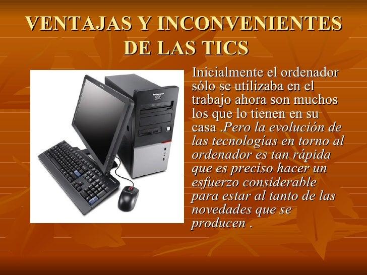 VENTAJAS Y INCONVENIENTES  DE LAS TICS <ul><li>Inicialmente el ordenador sólo se utilizaba en el trabajo ahora son muchos ...