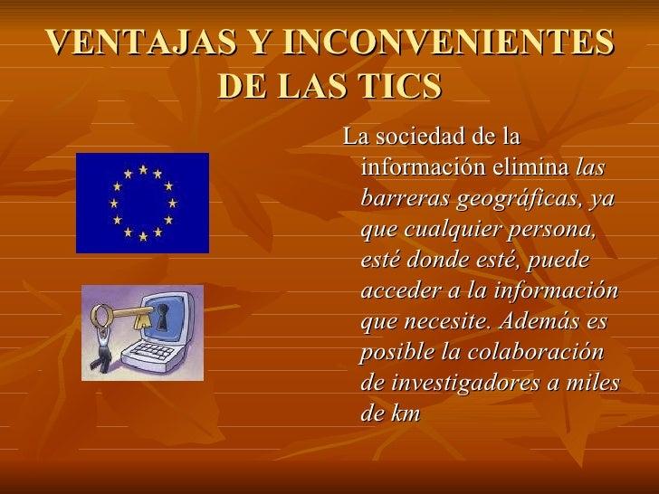 VENTAJAS Y INCONVENIENTES DE LAS TICS <ul><li>La sociedad de la información elimina  las barreras geográficas, ya que cual...