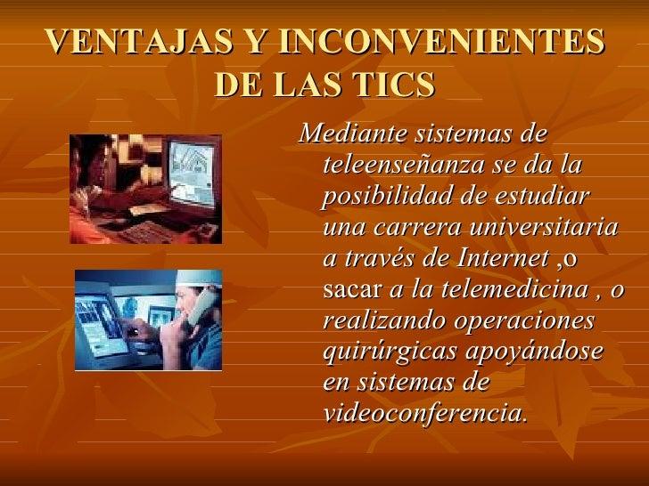 VENTAJAS Y INCONVENIENTES DE LAS TICS <ul><li>Mediante sistemas de teleenseñanza se da la posibilidad de estudiar una carr...