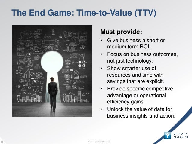 © 2014 Ventana Research25 © 2014 Ventana Research25 The End Game: Time-to-Value (TTV) Must provide: • Give business a shor...