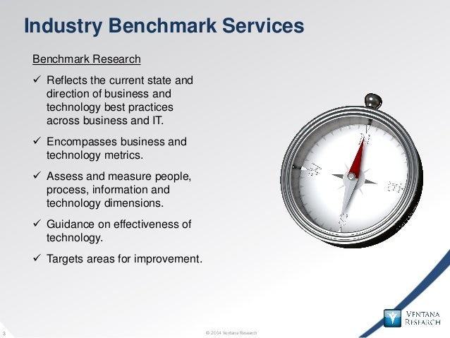 © 2014 Ventana Research3 © 2014 Ventana Research3 Industry Benchmark Services Benchmark Research  Reflects the current st...
