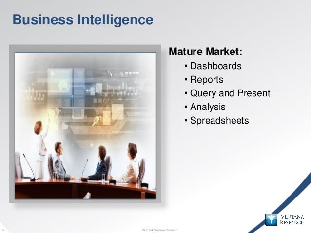 © 2014 Ventana Research6 © 2014 Ventana Research6 Business Intelligence Mature Market: • Dashboards • Reports • Query and ...