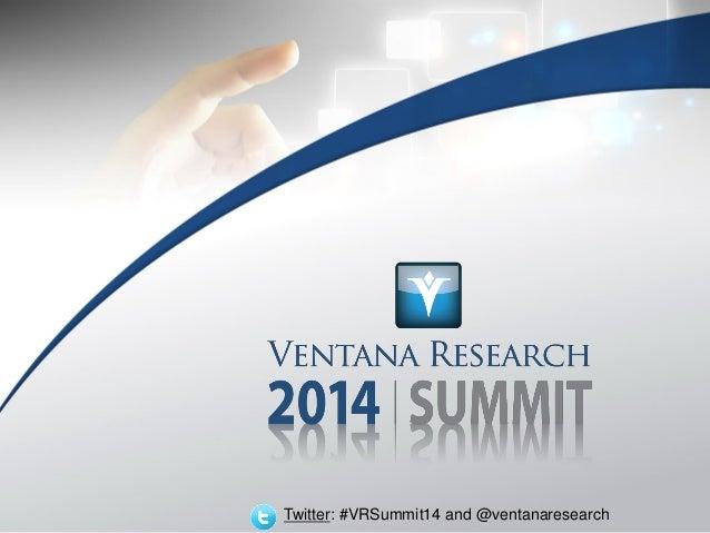 © 2014 Ventana Research Twitter: #VRSummit14 and @ventanaresearch Twitter: #VRSummit14 and @ventanaresearch