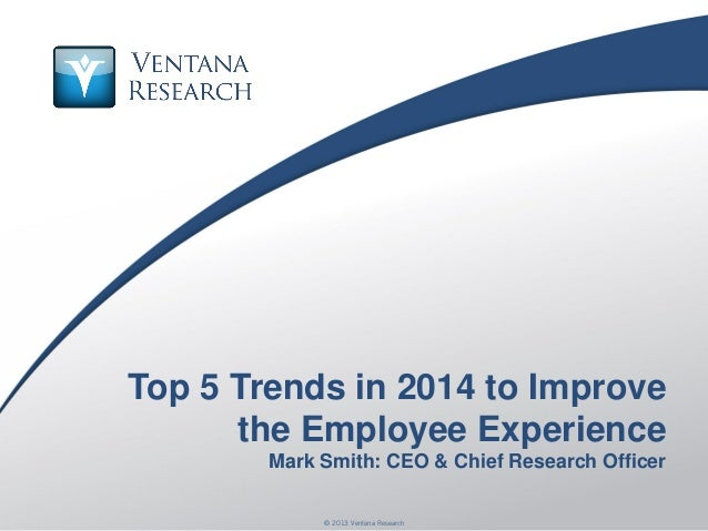 © 2013 Ventana Research1 © 2013 Ventana Research Top 5 Trends in 2014 to Improve the Employee Experience Mark Smith: CEO &...