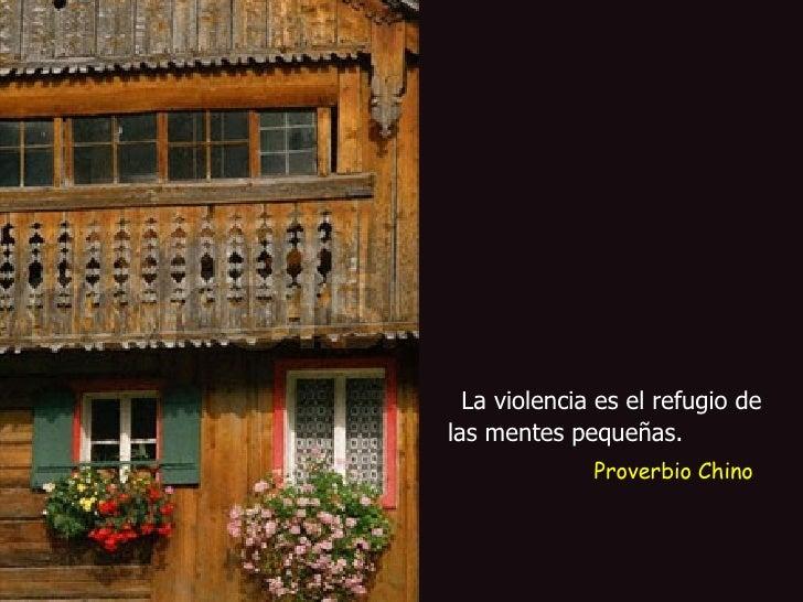 La violencia es el refugio de las mentes pequeñas.   Proverbio Chino