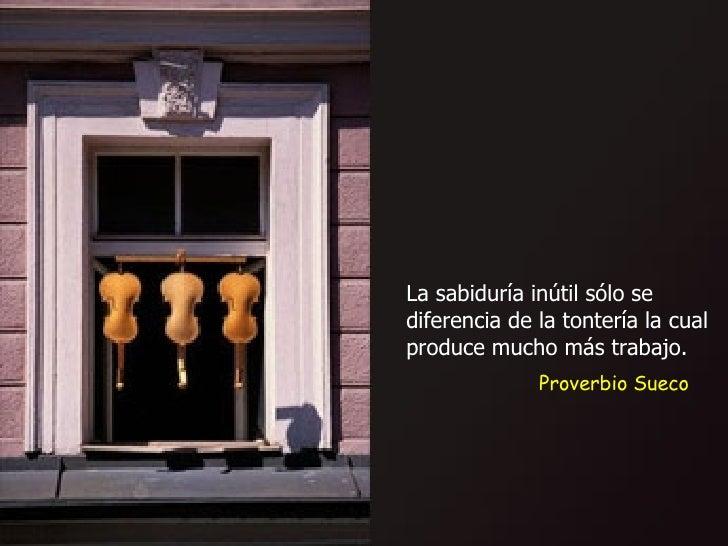 Proverbio Sueco La sabiduría inútil sólo se diferencia de la tontería la cual produce mucho más trabajo.