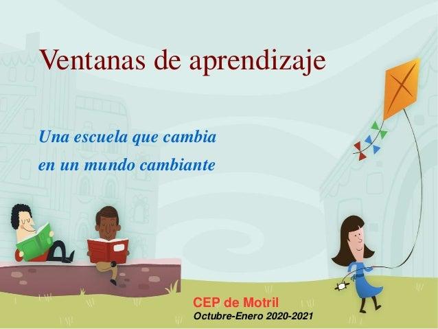 Ventanas de aprendizaje Una escuela que cambia en un mundo cambiante CEP de Motril Octubre-Enero 2020-2021