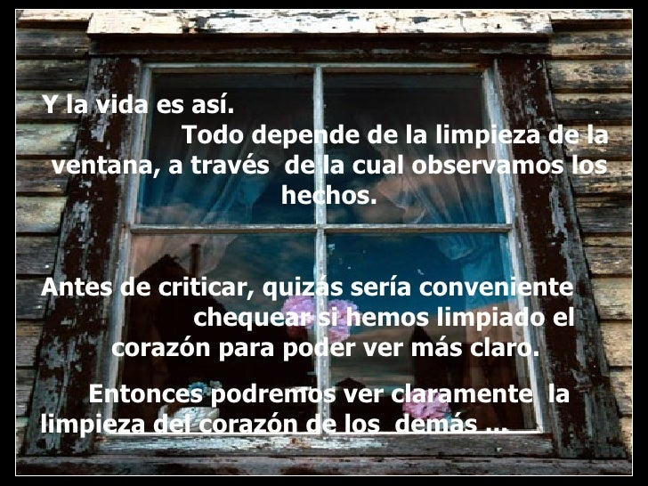 Y la vida es así.  Todo depende de la limpieza de la ventana, a través  de la cual observamos los hechos. Antes de critica...