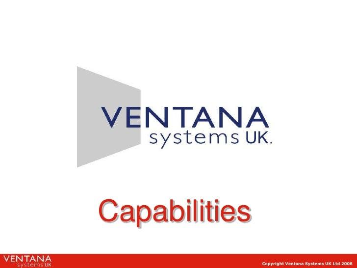 Capabilities                Copyright Ventana Systems UK Ltd 2008