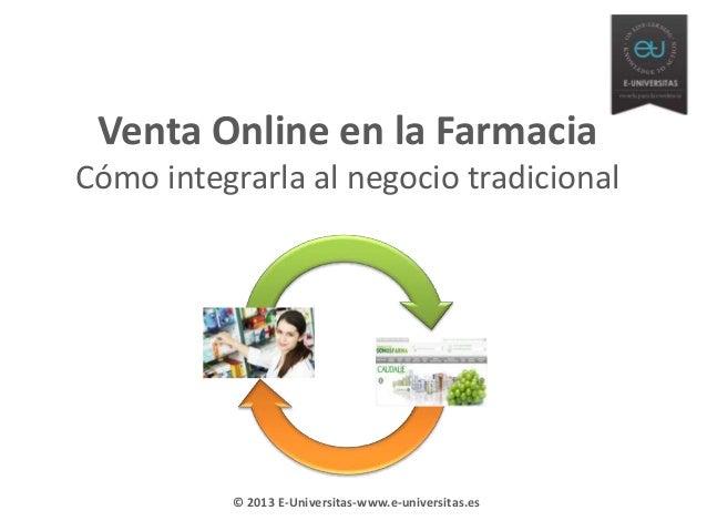 Venta Online en la Farmacia Cómo integrarla al negocio tradicional  © 2013 E-Universitas-www.e-universitas.es