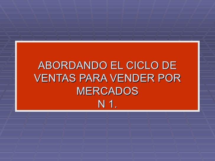 ABORDANDO EL CICLO DE VENTAS PARA VENDER POR MERCADOS N 1.