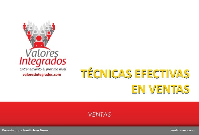 valoresintegrados.com  TÉCNICAS EFECTIVAS EN VENTAS VENTAS  Presentado por José Holmer Torres  josehtorresc.com
