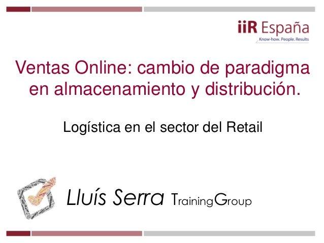 Lluís Serra TrainingGroup Ventas Online: cambio de paradigma en almacenamiento y distribución. Logística en el sector del ...