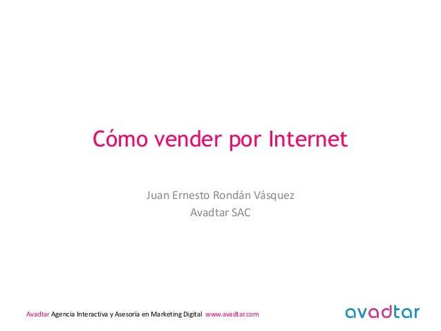 Cómo vender por Internet Juan Ernesto Rondán Vásquez Avadtar SAC  Avadtar Agencia Interactiva y Asesoría en Marketing Digi...