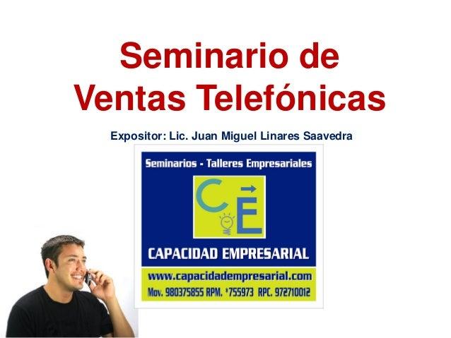Seminario de Ventas Telefónicas Expositor: Lic. Juan Miguel Linares Saavedra