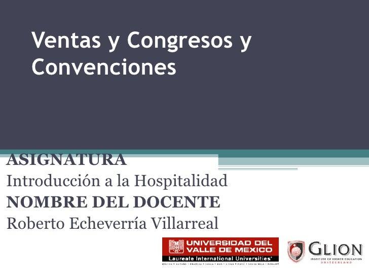 Ventas y Congresos y Convenciones ASIGNATURA   Introducción a la Hospitalidad NOMBRE DEL DOCENTE   Roberto Echeverría Vill...