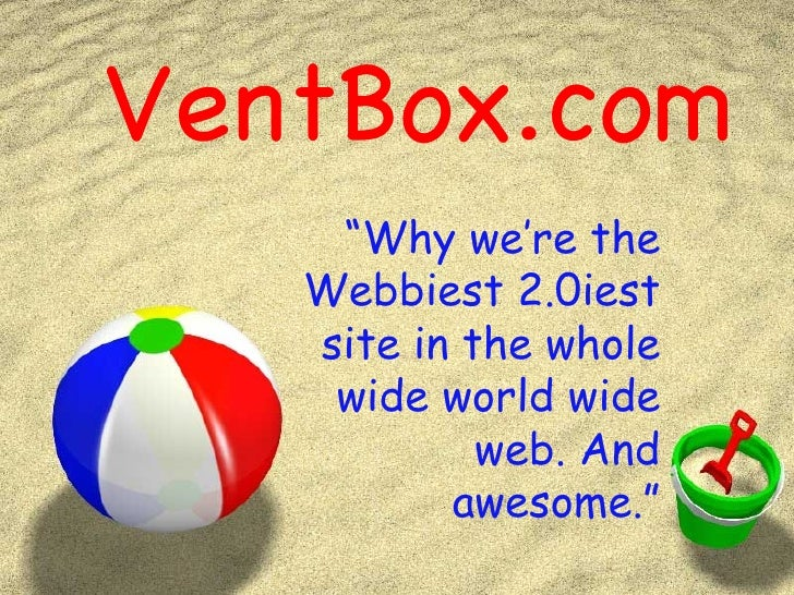 "VentBox.com "" Why we're the Webbiest 2.0iest site in the whole wide world wide web. And awesome."""