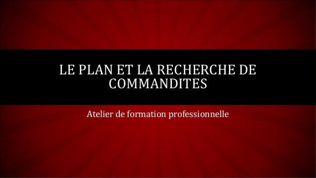 LE PLAN ET LA RECHERCHE DE       COMMANDITES   Atelier de formation professionnelle