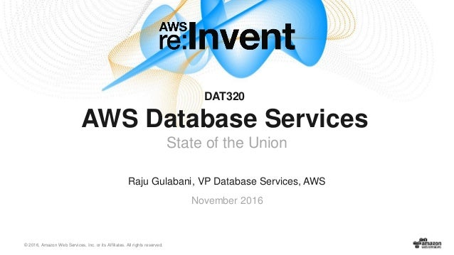 © 2016, Amazon Web Services, Inc. or its Affiliates. All rights reserved. Raju Gulabani, VP Database Services, AWS Novembe...