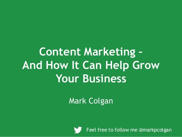 Content Marketing – And How It Can Help Grow Your Business Mark Colgan Feel free to follow me @markpcolgan