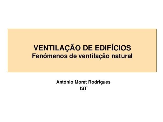 VENTILAÇÃO DE EDIFÍCIOS Fenómenos de ventilação natural  António Moret Rodrigues IST