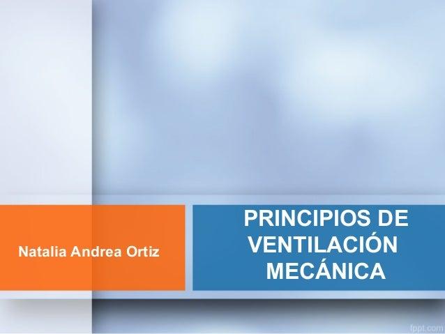 PRINCIPIOS DE VENTILACIÓN MECÁNICA Natalia Andrea Ortiz