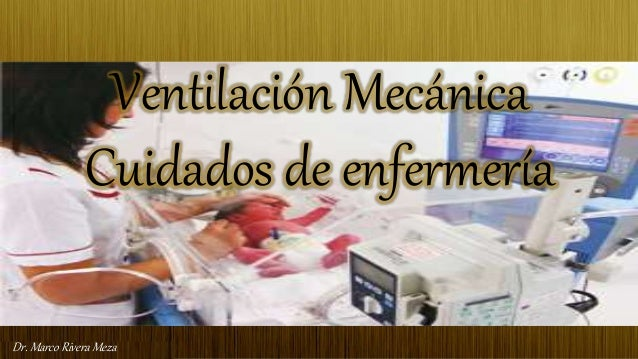 Dr. Marco Rivera MezaDr. Marco Rivera Meza Ventilación Mecánica Cuidados de enfermería